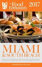 Miami & South Beach - 2017:: The Food Enthusiast's Complete Restaurant Guide by Andrew Delaplaine