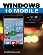 Windows 10 Mobile: A Guide for Beginners by Philip Tranton