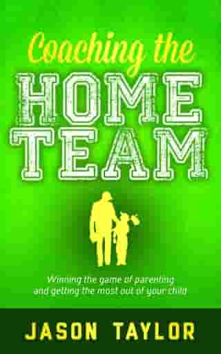 Coaching the Home Team: Winning the Game of Parenting and Getting the Most Out of Your Child