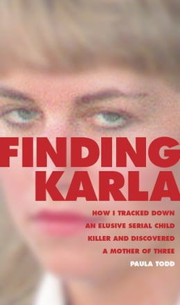 Book Finding Karla: How I Tracked Down an Elusive Serial Child Killer and Discovered a Mother of Three by Paula Todd