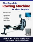 The Complete Rowing Machine Workout Program by Roy Palmer MSTAT