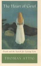 The Heart of Grief: Death and the Search for Lasting Love by Thomas Attig
