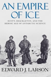 An Empire of Ice: Scott, Shackleton and the Heroic Age of Antarctic Science