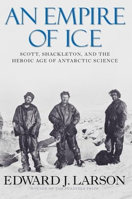 Book An Empire of Ice: Scott, Shackleton and the Heroic Age of Antarctic Science by Edward J. Larson