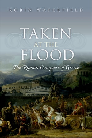 Taken at the Flood The Roman Conquest of Greece