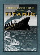 The Wreck and Sinking of the Titanic: The Ocean's Greatest Disaster: A Graphic and Thrilling Account of the Sinking of the Greatest Floati by Marshall Everett