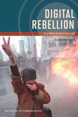 Book Digital Rebellion: The Birth of the Cyber Left by Todd Wolfson