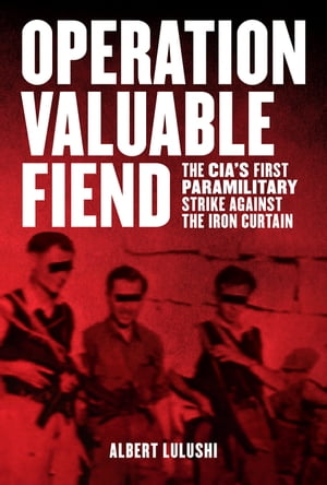 Operation Valuable Fiend The CIA's First Paramilitary Strike Against the Iron Curtain