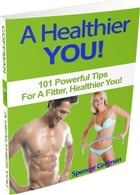 A Healthier You! 101 Powerful Tips For A Fitter, Healthier You by Spencer Coffman