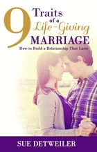9 Traits of a Life-Giving Marriage: How to Build a Relationship That Lasts by Sue Detweiler