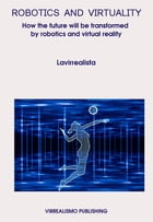 Robotics And Virtuality: How The Future Will Be Transformed By Robotics And Virtual Reality by Lavirrealista *