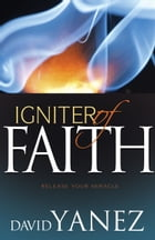 Igniter of Faith: Release Your Miracle by David Yanez