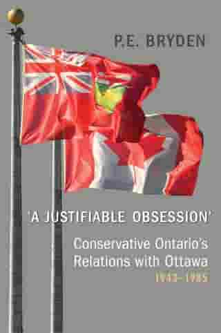 'A Justifiable Obsession': Conservative Ontario's Relations with Ottawa, 1943-1985 by Penny Bryden