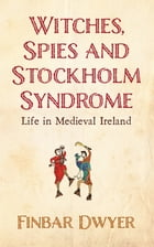 Witches, Spies And Stockholm Syndrome: Life in Medieval Ireland by Finbar Dwyer