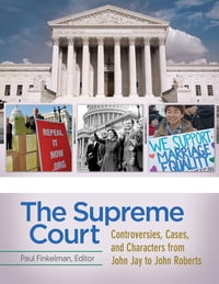 The Supreme Court: Controversies, Cases, and Characters from John Jay to John Roberts [4 volumes…