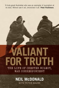 Valiant for Truth: The Life of Chester Wilmot, War Correspondent