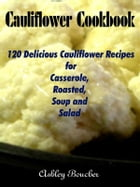 Cauliflower Cookbook :120 Delicious Cauliflower Recipes for Casserole, Roasted, Soup and Salad by Ashley Boucher