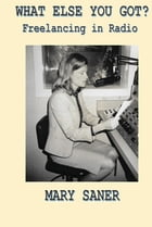 What Else You Got?: Freelancing in Radio by Mary Saner