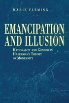Emancipation and Illusion: Rationality and Gender in Habermas's Theory of Modernity by Marie Fleming