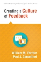 Creating a Culture of Feedback: (Empower Students to Own Their Learning) by William M. Ferriter