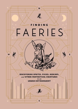 Finding Faeries: Discovering Sprites, Pixies, Redcaps, and Other Fantastical Creatures in an Urban Environment de Alexandra Rowland