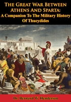 The Great War Between Athens And Sparta: A Companion To The Military History Of Thucydides by Dr. Bernard W. Henderson