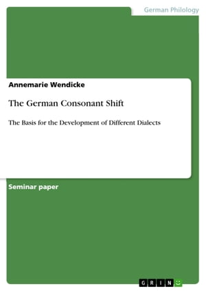The German Consonant Shift: The Basis for the Development of Different Dialects by Annemarie Wendicke