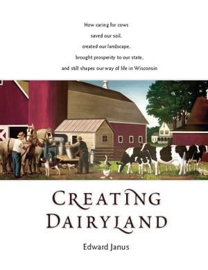 Creating Dairyland How caring for cows saved our soil,  created our landscape,  brought prosperity to our state,  and still shapes our way of life in Wis