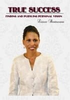 True Success: Finding and Pursuing Personal Vision by Liziwe Bentswana