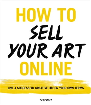 How to Sell Your Art Online Live a Successful Creative Life on Your Own Terms