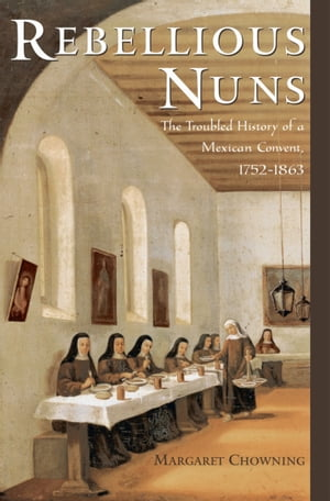 Rebellious Nuns The Troubled History of a Mexican Convent,  1752-1863