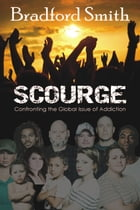 Scourge: Confronting the Global Issue of Addiction by Bradford Smith