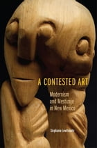 A Contested Art: Modernism and Mestizaje in New Mexico by Stephanie Lewthwaite