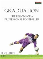 Graduation: Life Lessons of a Professional Footballer by Richard Lee