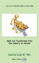 Skills Are Transferable from One Industry to Another: SHORT STORY # 41. Nonfiction series #1 - # 60. by Alla P. Gakuba