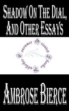 Shadow On The Dial, and Other Essays by Ambrose Bierce