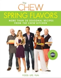 Chew: Spring Flavors, The: More than 20 Seasonal Recipes from The Chew Kitchen