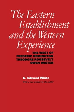 Book The Eastern Establishment and the Western Experience: The West of Frederic Remington, Theodore… by G. Edward White