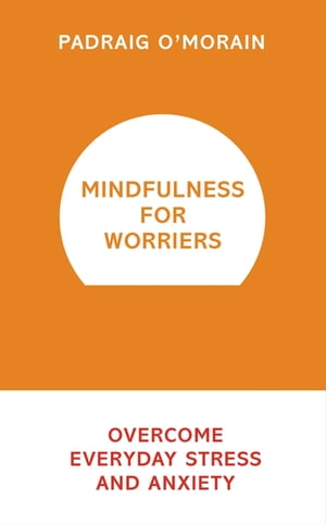 Mindfulness for Worriers Overcome Everyday Stress and Anxiety