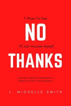 No Thanks, 7 Ways to Say I'll Just Include Myself: A Guide to Rockstar Leadership for Women of…