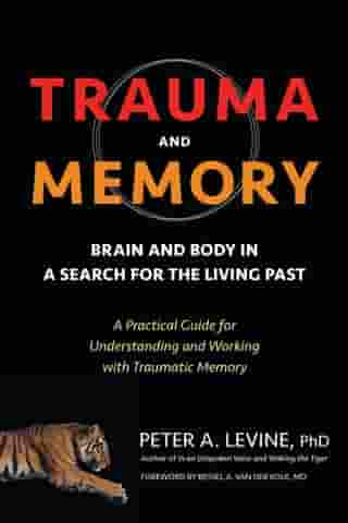 Trauma and Memory: Brain and Body in a Search for the Living Past: A Practical Guide for Understanding and Working with Traumatic Memory de Peter A. Levine, Ph.D.