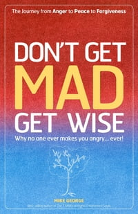 Dont Get Mad Get Wise: Why No One Ever M: Why no one ever makes you angry!