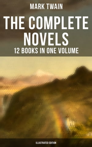 The Complete Novels of Mark Twain - 12 Books in One Volume (Illustrated Edition): Including Author's Biography: The Adventures of Tom Sawyer & Huckleberry Finn, A Horse's Tale…