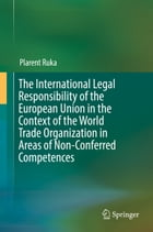 The International Legal Responsibility of the European Union in the Context of the World Trade Organization in Areas of Non-Conferred Competences by Plarent Ruka
