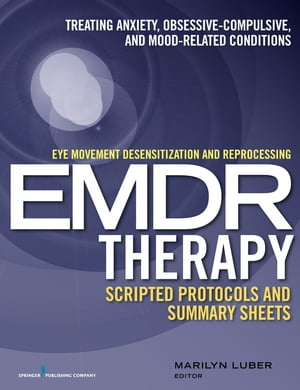 Eye Movement Desensitization and Reprocessing (EMDR) Therapy Scripted Protocols and Summary Sheets: Treating Anxiety, Obsessive-Compulsive, and Mood-Related Conditions by Dr. Marilyn Luber, PhD