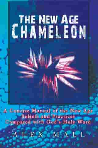 The New Age Chameleon: A Concise Manual of the New Age Beliefs and Practices Compared with God'S Holy Word