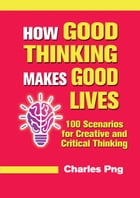 How Good Thinking Makes Good Lives: 100 Scenarios for Creative and Critical Thinking by Charles Png