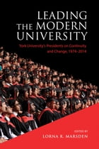 Leading the Modern University: York University's Presidents on Continuity and Change, 1974-2014 by Lorna R. Marsden