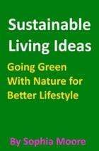 Sustainable Living Ideas: Going Green With Nature for Better Lifestyle