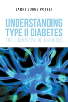 Understanding Type II Diabetes: The Chemistry of Diabetes by Barry Johns Potter